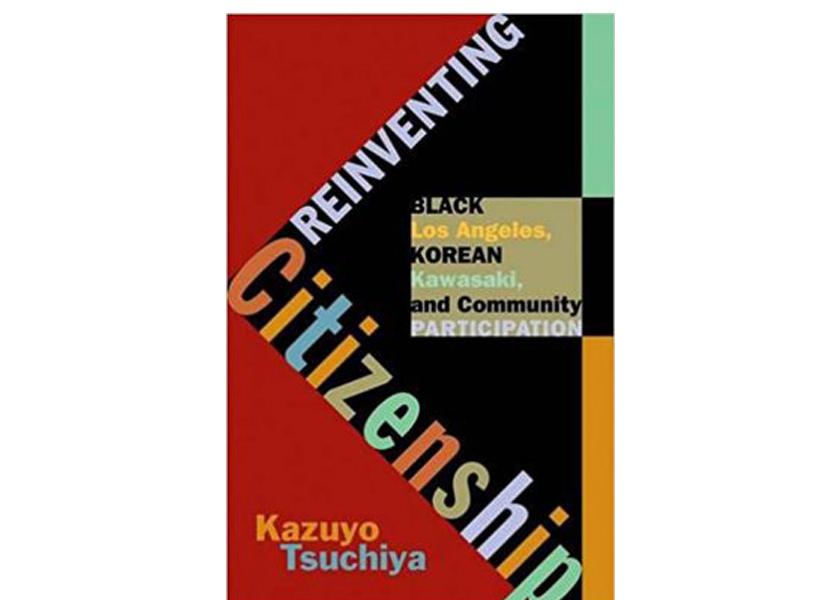 Reinventing Citizenship: Black Los Angeles, Korean Kawasaki, and Community Participation by Kazuyo Tsuchiya